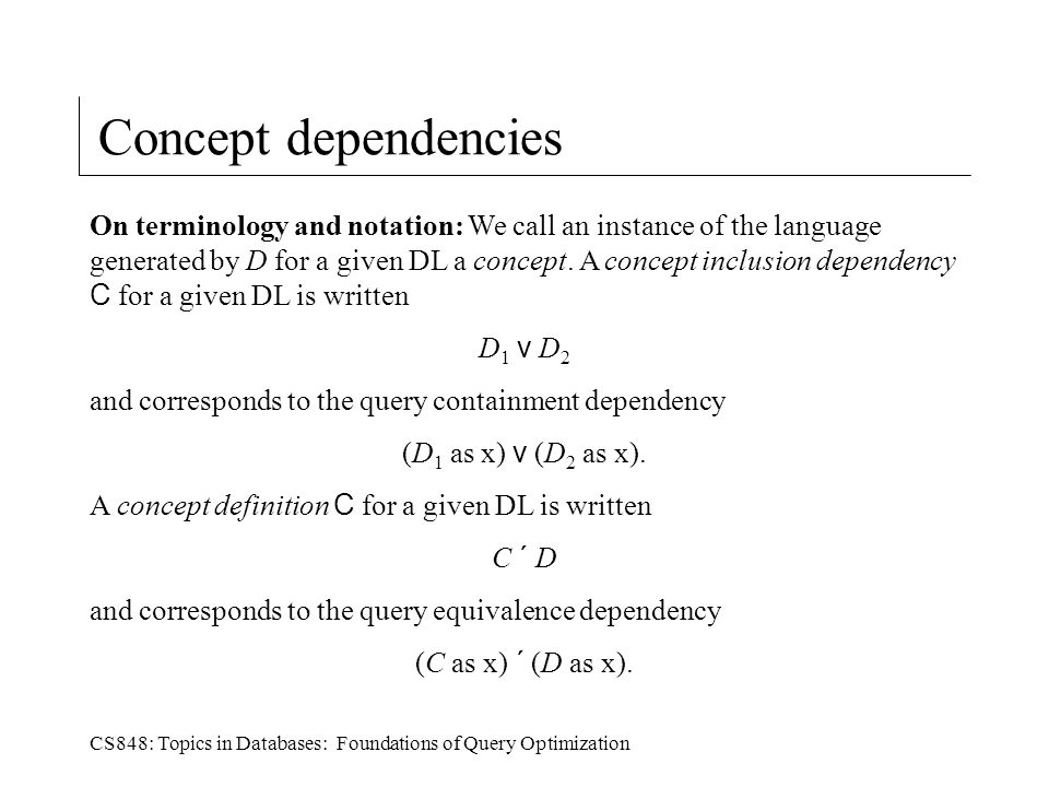 CS848: Topics in Databases: Foundations of Query Optimization Concept dependencies On terminology and notation: We call an instance of the language generated by D for a given DL a concept.