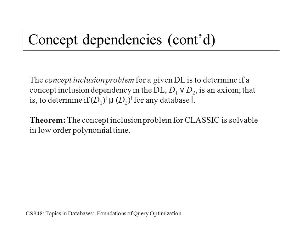 CS848: Topics in Databases: Foundations of Query Optimization Concept dependencies (cont'd) The concept inclusion problem for a given DL is to determine if a concept inclusion dependency in the DL, D 1 v D 2, is an axiom; that is, to determine if (D 1 ) I µ (D 2 ) I for any database I.