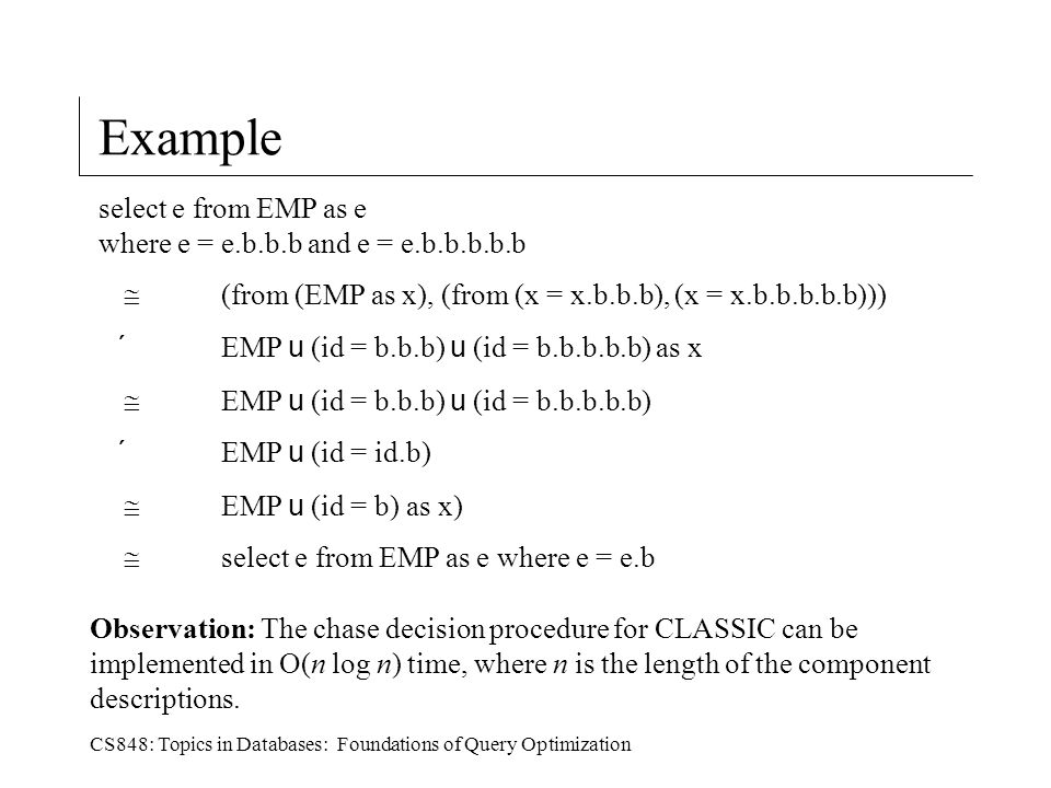 CS848: Topics in Databases: Foundations of Query Optimization Example Observation: The chase decision procedure for CLASSIC can be implemented in O(n log n) time, where n is the length of the component descriptions.