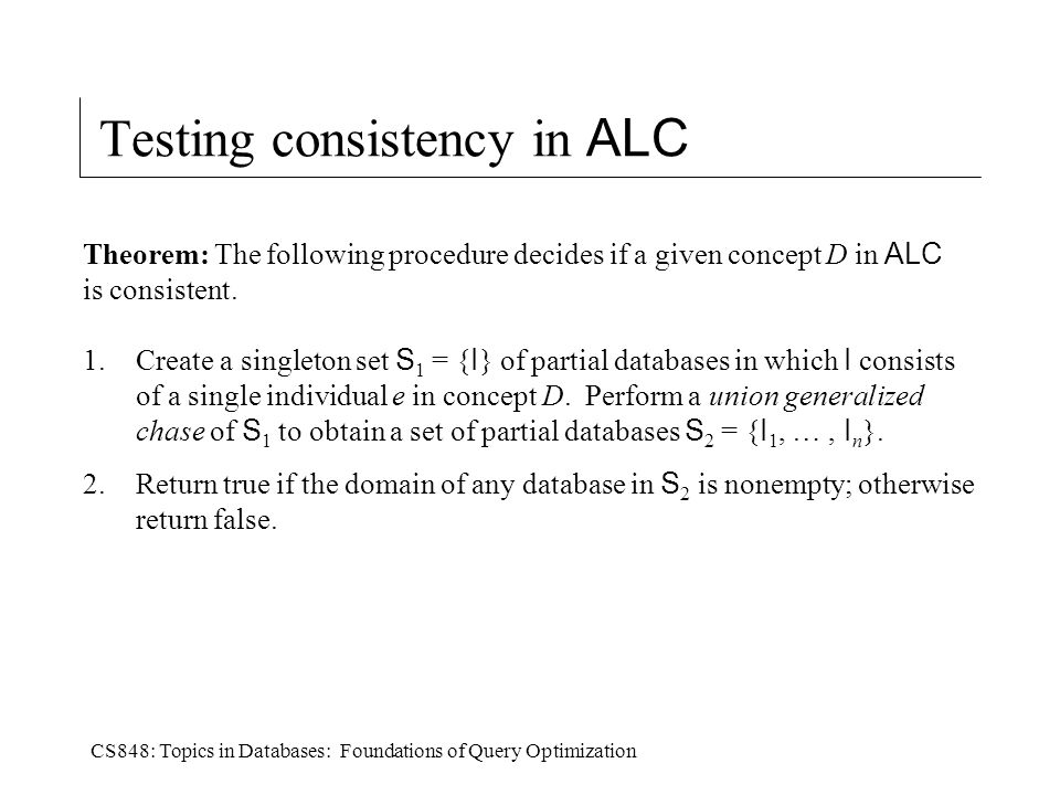 CS848: Topics in Databases: Foundations of Query Optimization Testing consistency in ALC Theorem: The following procedure decides if a given concept D in ALC is consistent.