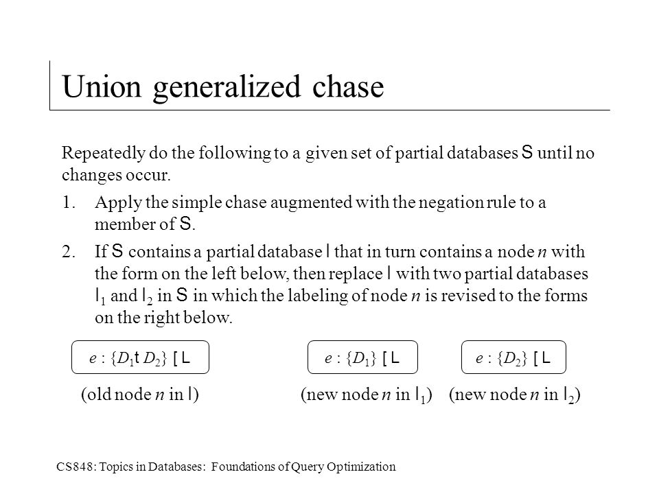 CS848: Topics in Databases: Foundations of Query Optimization Union generalized chase Repeatedly do the following to a given set of partial databases S until no changes occur.