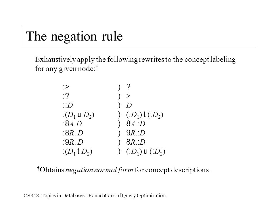 CS848: Topics in Databases: Foundations of Query Optimization The negation rule Exhaustively apply the following rewrites to the concept labeling for any given node: † :>) .