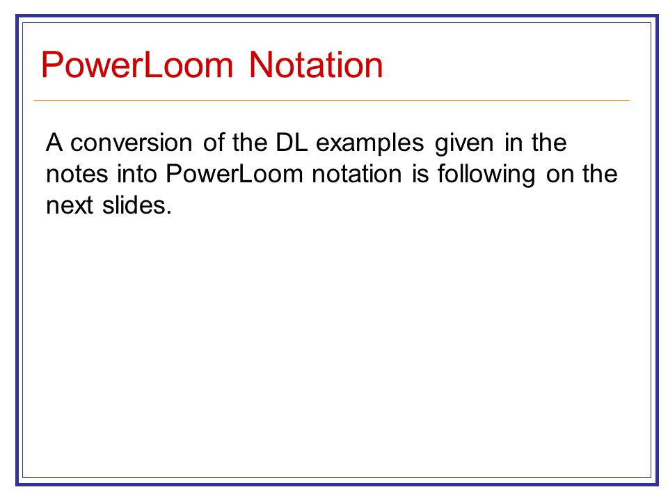 PowerLoom Notation A conversion of the DL examples given in the notes into PowerLoom notation is following on the next slides.