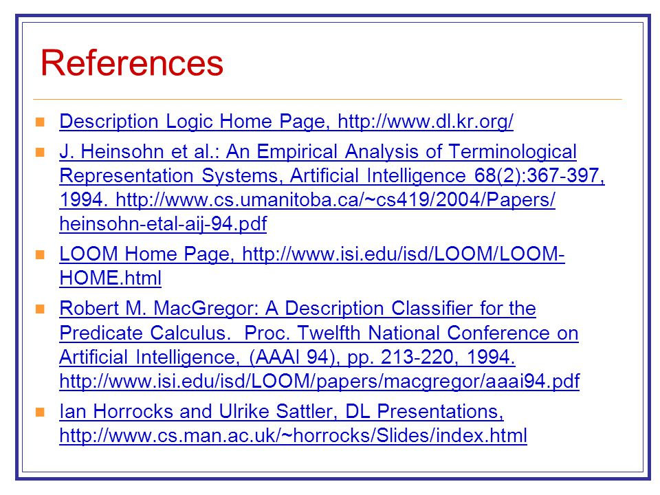 References Description Logic Home Page, http://www.dl.kr.org/ J. Heinsohn et al.: An Empirical Analysis of Terminological Representation Systems, Arti