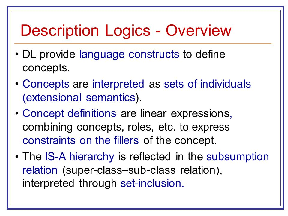Description Logics - Overview DL provide language constructs to define concepts. Concepts are interpreted as sets of individuals (extensional semantic