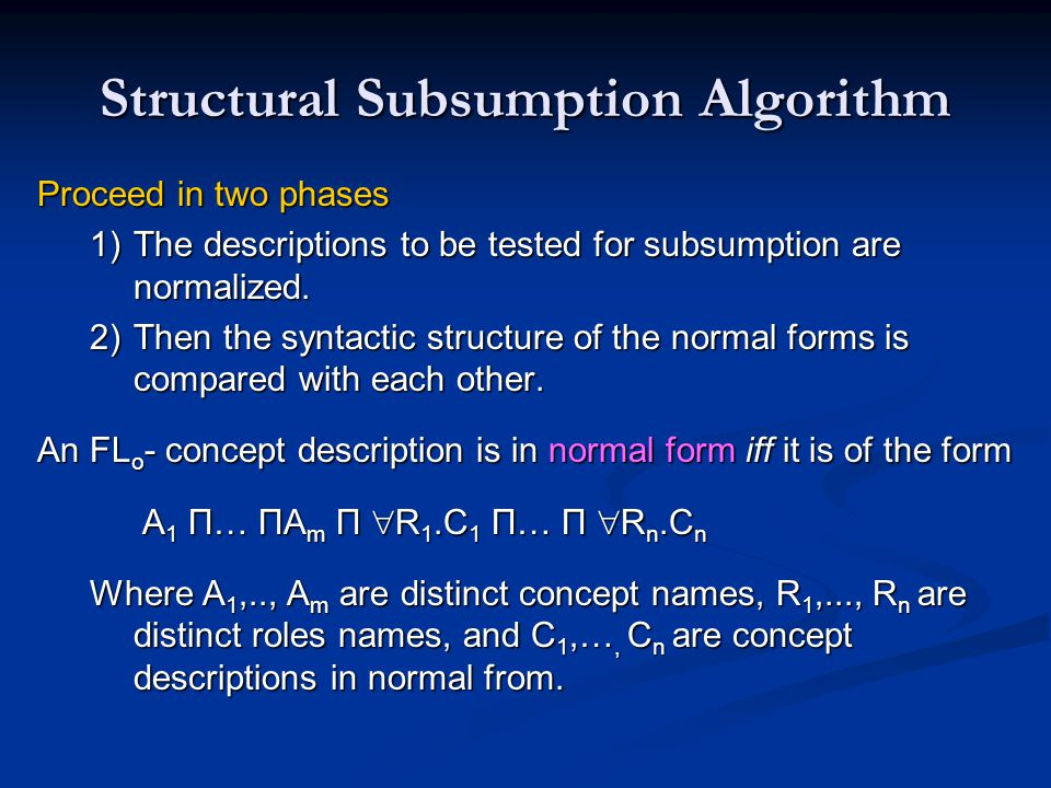 Structural Subsumption Algorithm Proceed in two phases 1)The descriptions to be tested for subsumption are normalized. 2)Then the syntactic structure