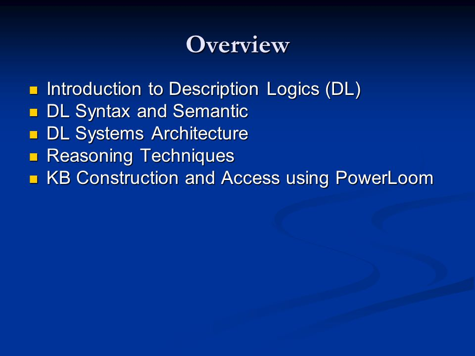 Overview Introduction to Description Logics (DL) Introduction to Description Logics (DL) DL Syntax and Semantic DL Syntax and Semantic DL Systems Architecture DL Systems Architecture Reasoning Techniques Reasoning Techniques KB Construction and Access using PowerLoom KB Construction and Access using PowerLoom