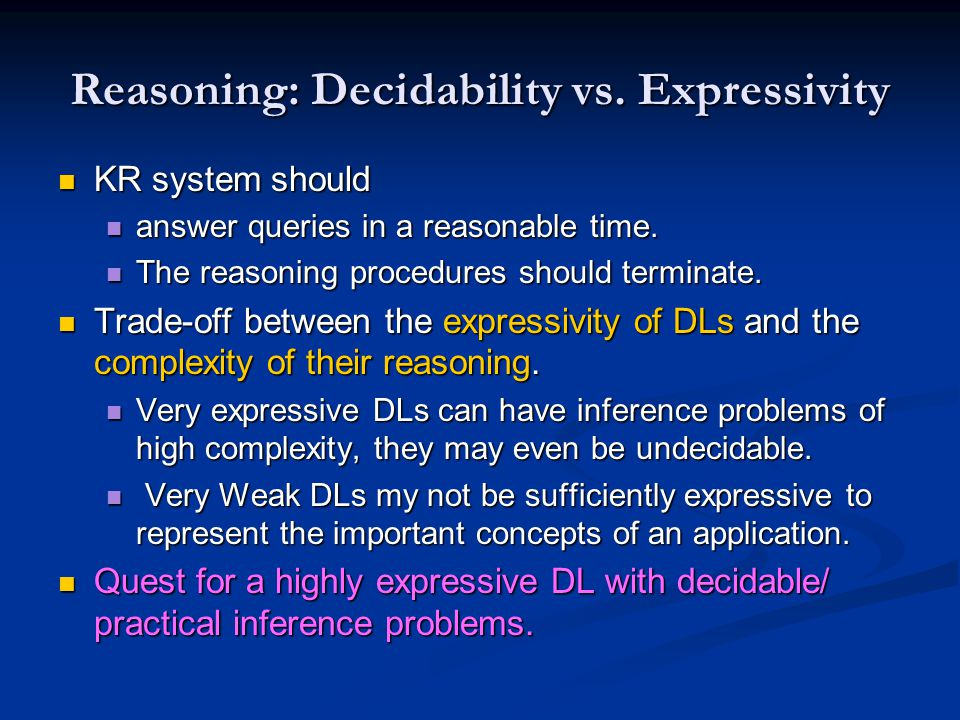 Reasoning: Decidability vs. Expressivity KR system should KR system should answer queries in a reasonable time. answer queries in a reasonable time. T