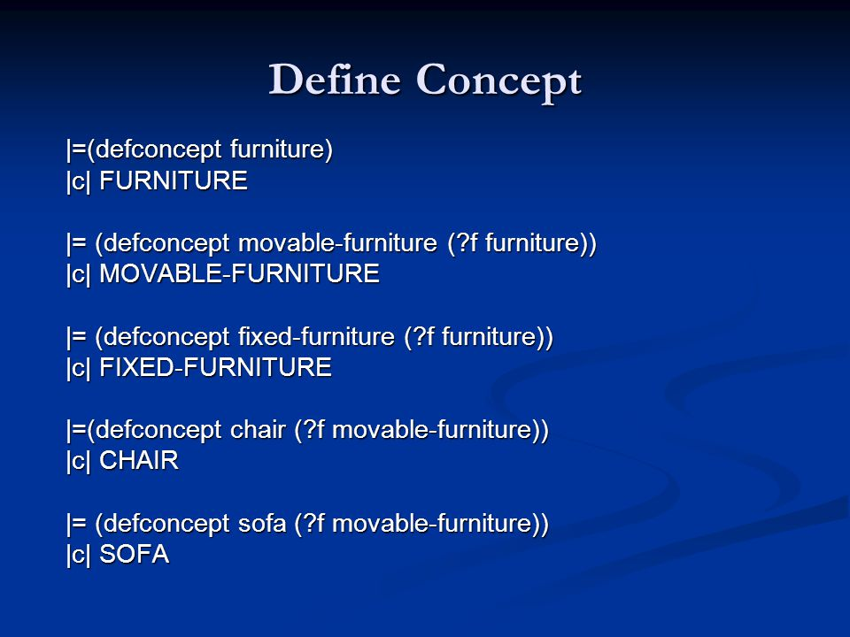 Define Concept |=(defconcept furniture) |c| FURNITURE |= (defconcept movable-furniture ( f furniture)) |c| MOVABLE-FURNITURE |= (defconcept fixed-furniture ( f furniture)) |c| FIXED-FURNITURE |=(defconcept chair ( f movable-furniture)) |c| CHAIR |= (defconcept sofa ( f movable-furniture)) |c| SOFA