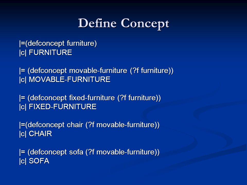 Define Concept |=(defconcept furniture) |c| FURNITURE |= (defconcept movable-furniture (?f furniture)) |c| MOVABLE-FURNITURE |= (defconcept fixed-furniture (?f furniture)) |c| FIXED-FURNITURE |=(defconcept chair (?f movable-furniture)) |c| CHAIR |= (defconcept sofa (?f movable-furniture)) |c| SOFA
