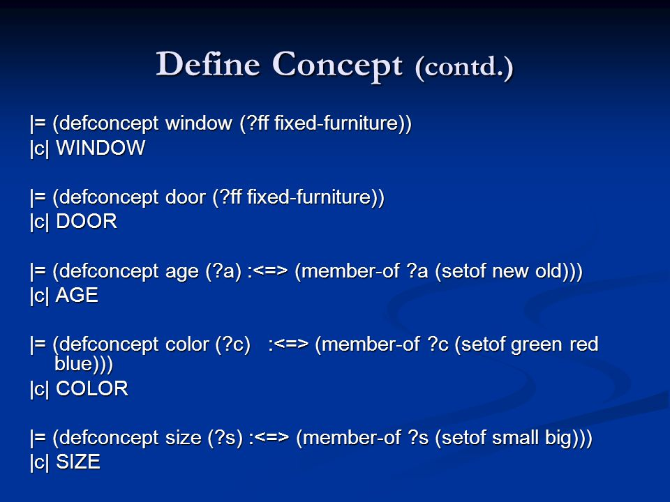 Define Concept (contd.) |= (defconcept window ( ff fixed-furniture)) |c| WINDOW |= (defconcept door ( ff fixed-furniture)) |c| DOOR |= (defconcept age ( a) : (member-of a (setof new old))) |c| AGE |= (defconcept color ( c) : (member-of c (setof green red blue))) |c| COLOR |= (defconcept size ( s) : (member-of s (setof small big))) |c| SIZE