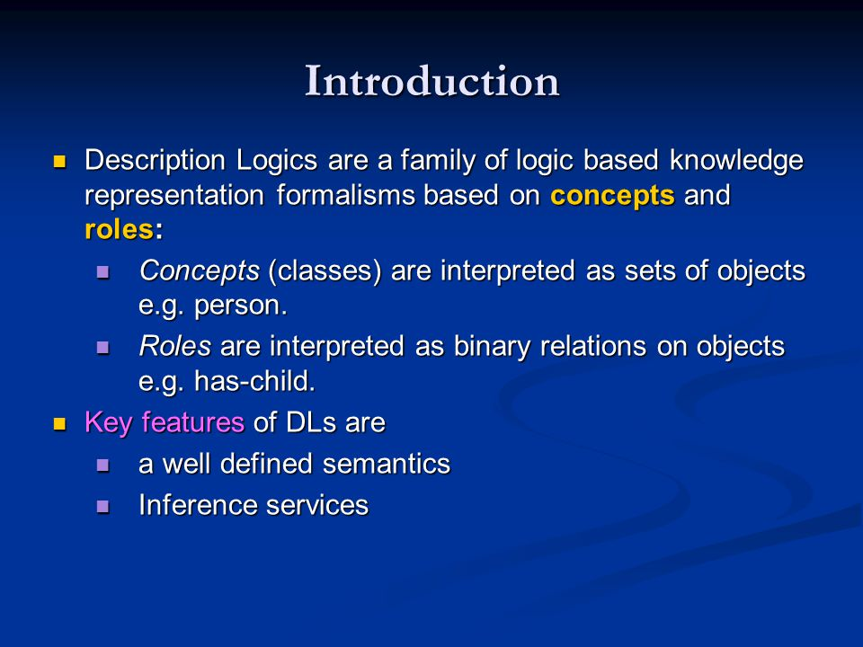 Introduction Description Logics are a family of logic based knowledge representation formalisms based on concepts and roles: Description Logics are a