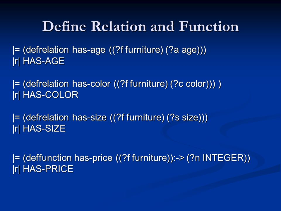 Define Relation and Function |= (defrelation has-age (( f furniture) ( a age))) |r| HAS-AGE |= (defrelation has-color (( f furniture) ( c color))) ) |r| HAS-COLOR |= (defrelation has-size (( f furniture) ( s size))) |r| HAS-SIZE |= (deffunction has-price (( f furniture)):-> ( n INTEGER)) |r| HAS-PRICE