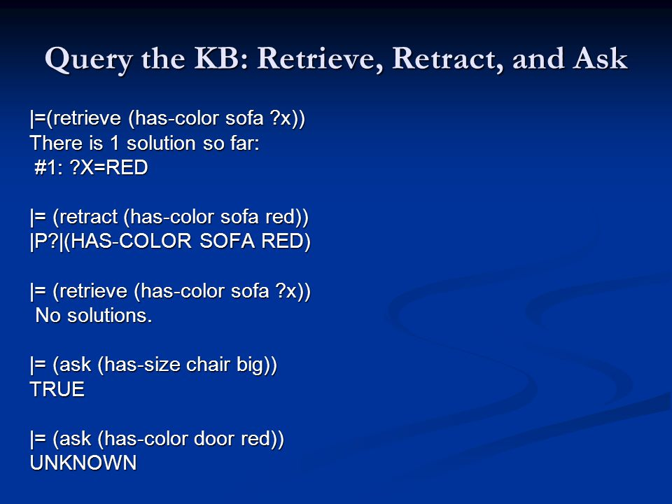Query the KB: Retrieve, Retract, and Ask |=(retrieve (has-color sofa ?x)) There is 1 solution so far: #1: ?X=RED #1: ?X=RED |= (retract (has-color sofa red)) |P?|(HAS-COLOR SOFA RED) |= (retrieve (has-color sofa ?x)) No solutions.