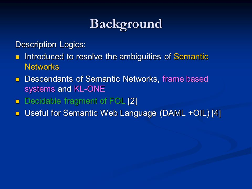 Background Description Logics: Introduced to resolve the ambiguities of Semantic Networks Introduced to resolve the ambiguities of Semantic Networks D