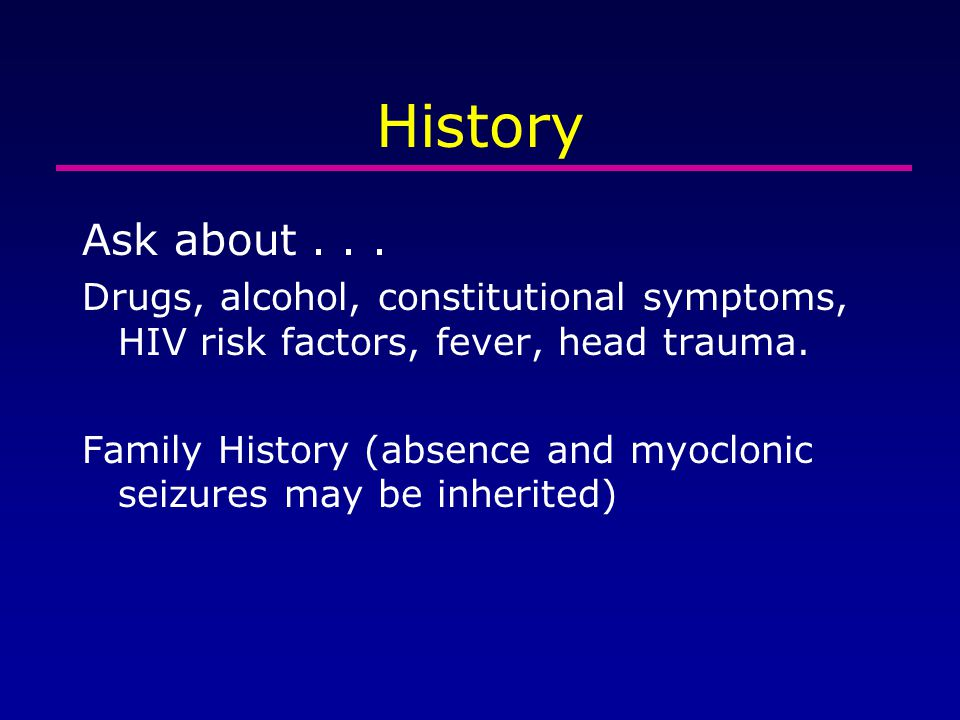 History Ask about... Drugs, alcohol, constitutional symptoms, HIV risk factors, fever, head trauma. Family History (absence and myoclonic seizures may