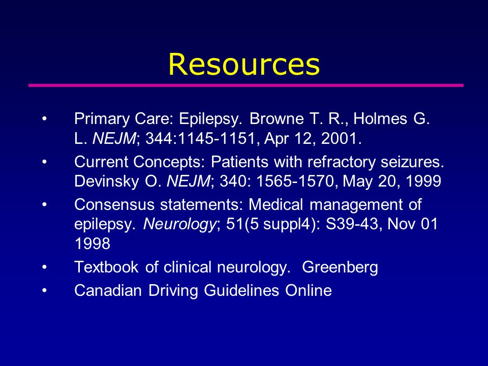 Resources Primary Care: Epilepsy. Browne T. R., Holmes G. L. NEJM; 344:1145-1151, Apr 12, 2001. Current Concepts: Patients with refractory seizures. D