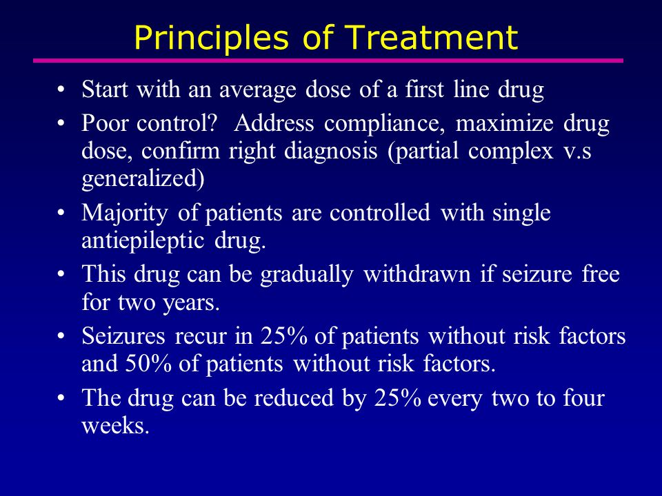 Principles of Treatment Start with an average dose of a first line drug Poor control? Address compliance, maximize drug dose, confirm right diagnosis