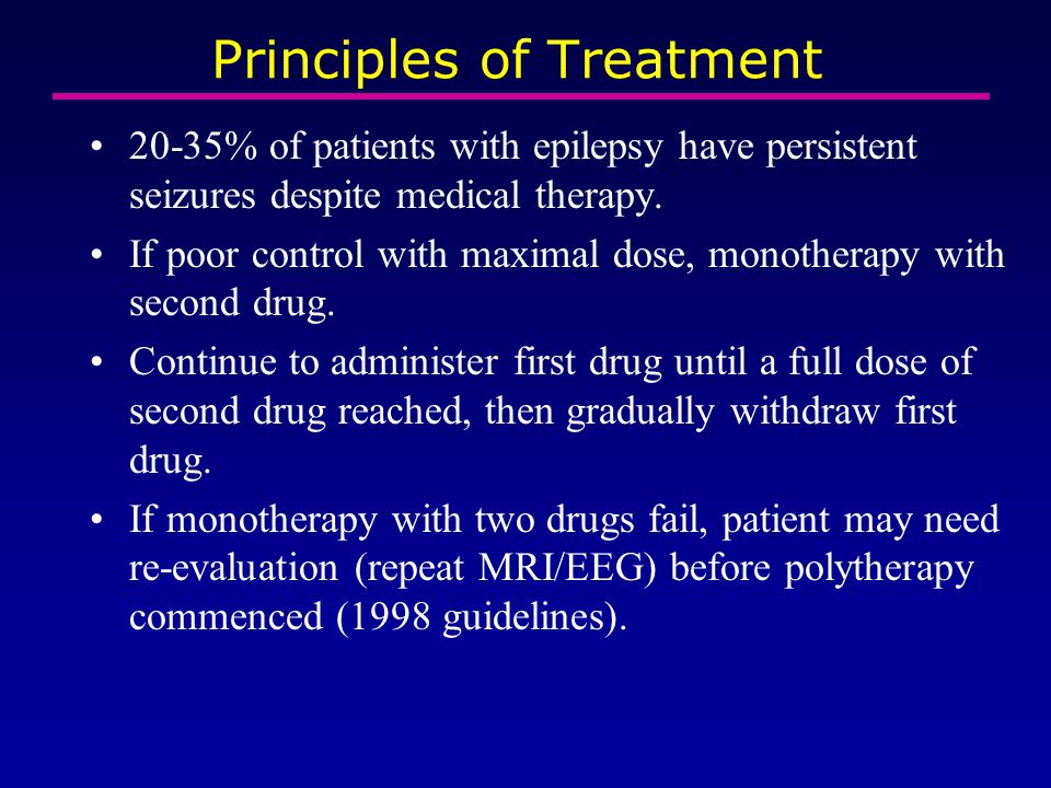 Principles of Treatment 20-35% of patients with epilepsy have persistent seizures despite medical therapy. If poor control with maximal dose, monother