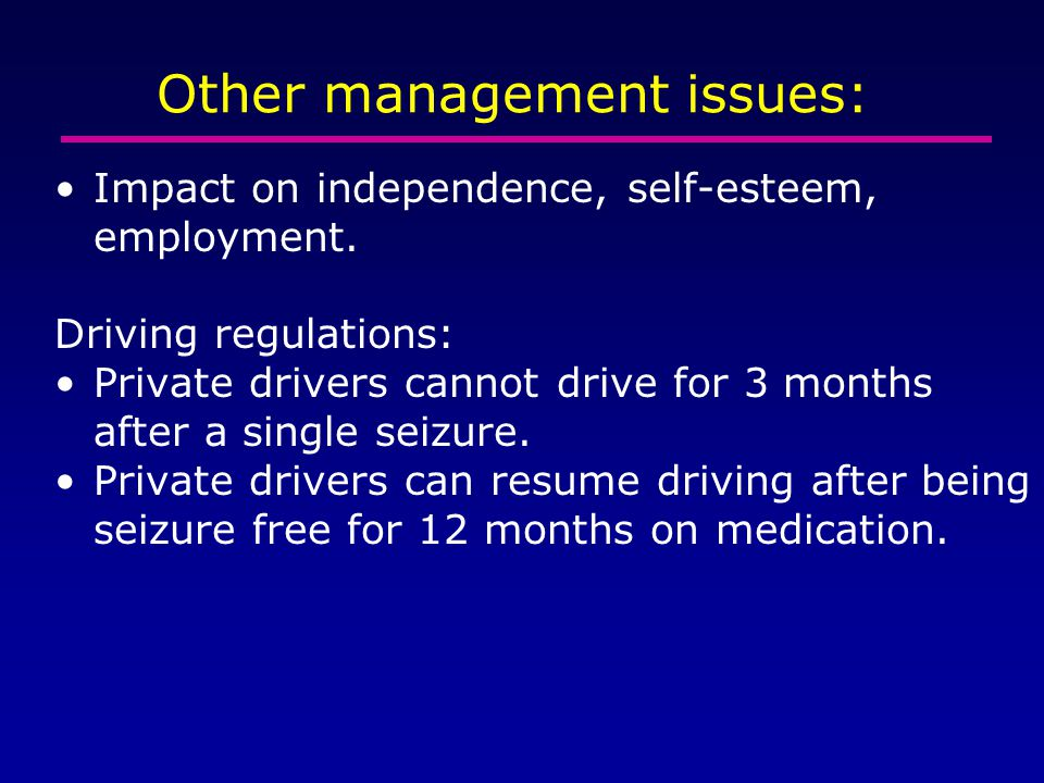 Other management issues: Impact on independence, self-esteem, employment. Driving regulations: Private drivers cannot drive for 3 months after a singl