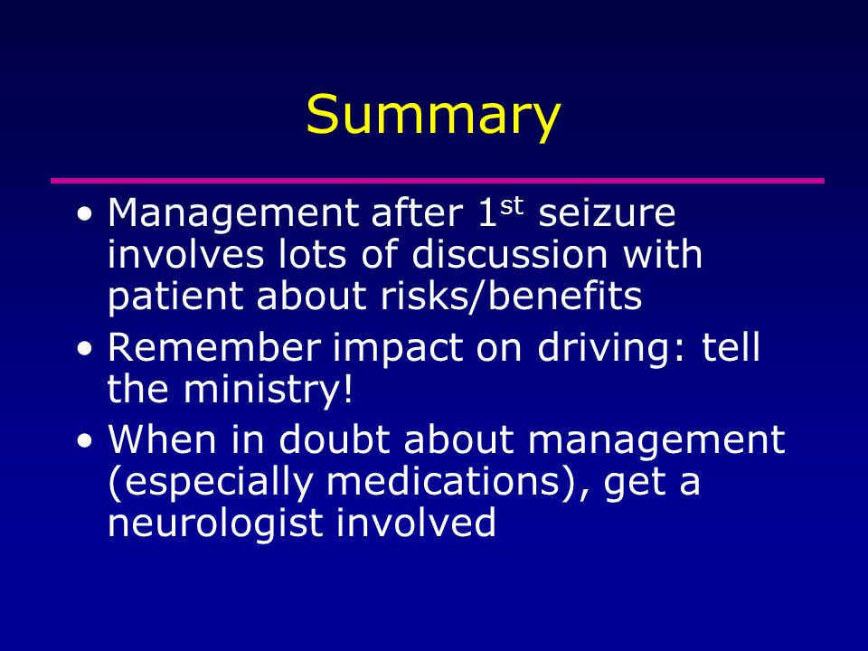 Summary Management after 1 st seizure involves lots of discussion with patient about risks/benefits Remember impact on driving: tell the ministry! Whe