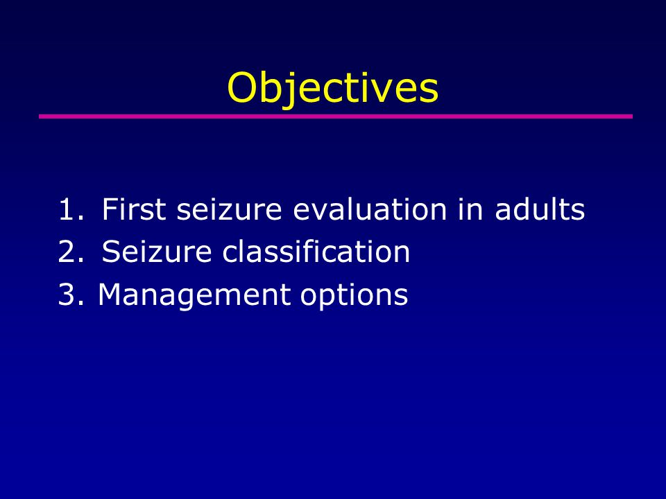 Objectives 1.First seizure evaluation in adults 2.Seizure classification 3. Management options