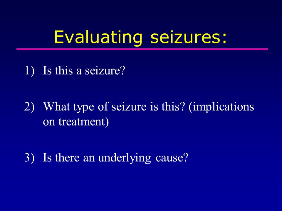 Evaluating seizures: 1)Is this a seizure? 2)What type of seizure is this? (implications on treatment) 3)Is there an underlying cause?