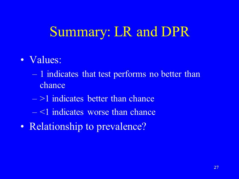27 Summary: LR and DPR Values: –1 indicates that test performs no better than chance –>1 indicates better than chance –<1 indicates worse than chance