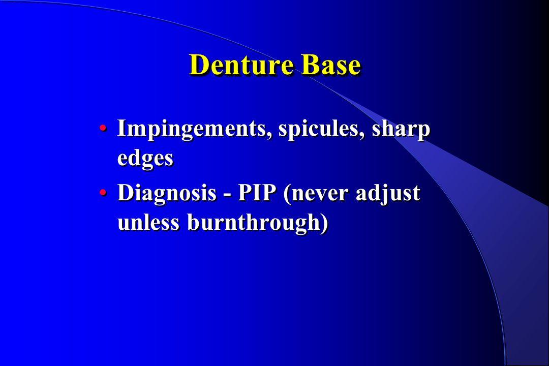 Denture Base Impingements, spicules, sharp edges Diagnosis - PIP (never adjust unless burnthrough) Impingements, spicules, sharp edges Diagnosis - PIP