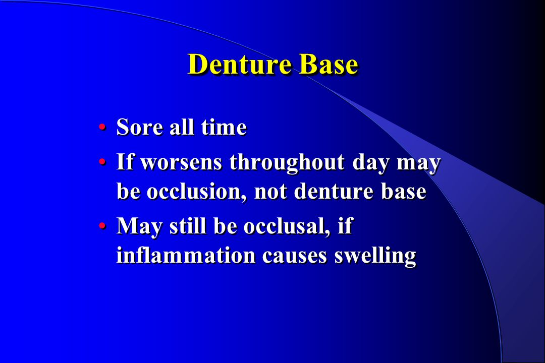 Denture Base Sore all time If worsens throughout day may be occlusion, not denture base May still be occlusal, if inflammation causes swelling Sore al