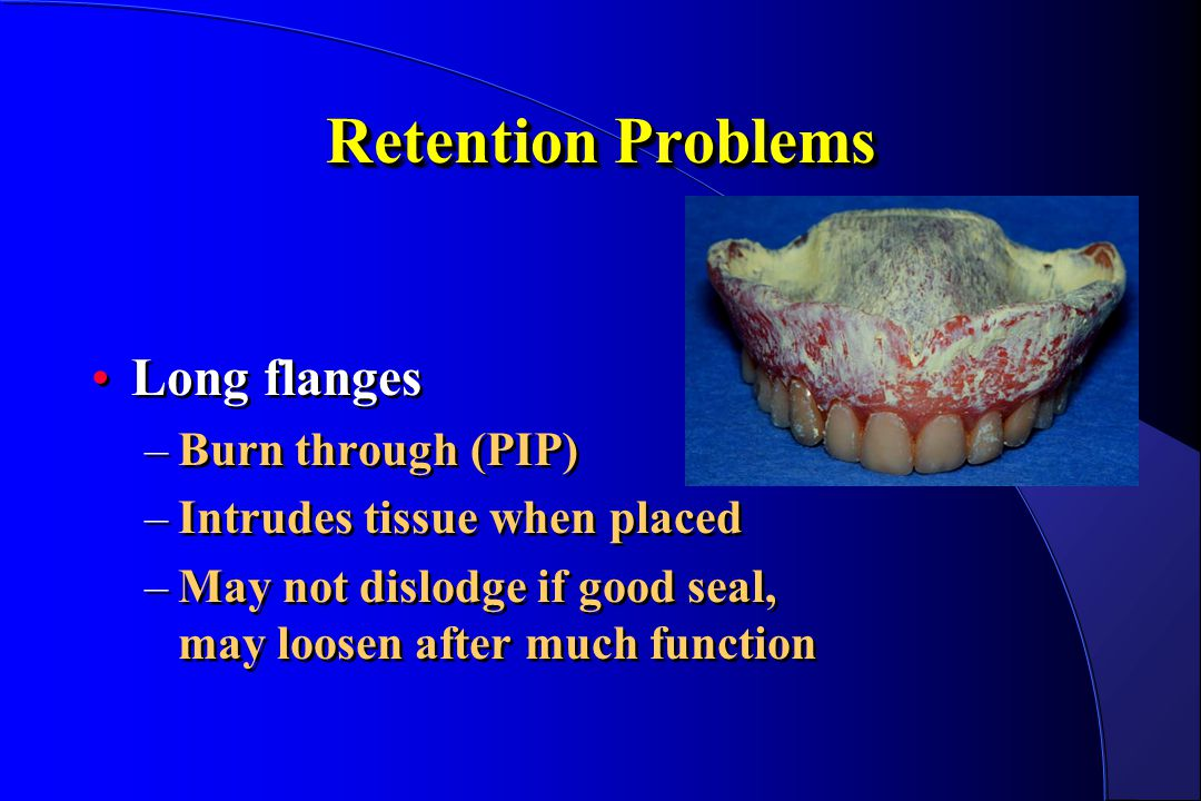 Retention Problems Long flanges –Burn through (PIP) –Intrudes tissue when placed –May not dislodge if good seal, may loosen after much function Long f