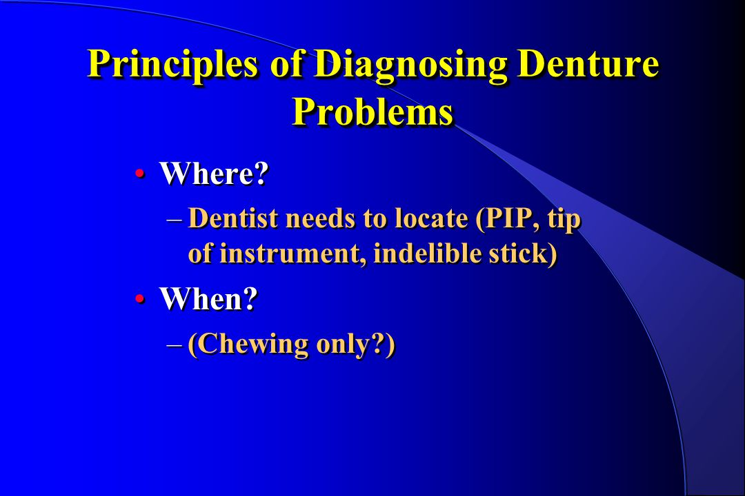 Principles of Diagnosing Denture Problems Where? –Dentist needs to locate (PIP, tip of instrument, indelible stick) When? –(Chewing only?) Where? –Den