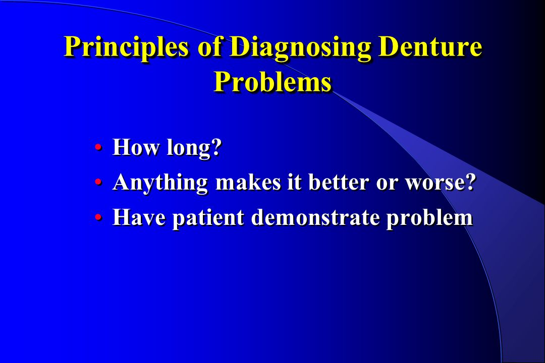 Principles of Diagnosing Denture Problems How long? Anything makes it better or worse? Have patient demonstrate problem How long? Anything makes it be