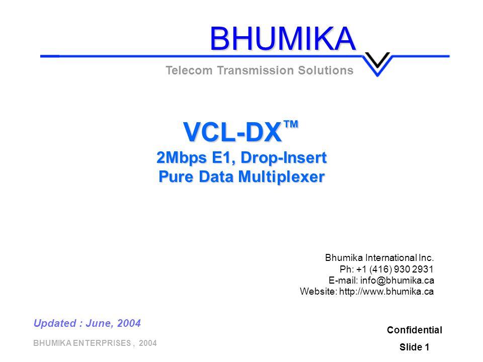 BHUMIKA ENTERPRISES, 2004 Confidential Slide 1 VCL-DX ™ 2Mbps E1, Drop-Insert Pure Data Multiplexer Telecom Transmission Solutions Updated : June, 200