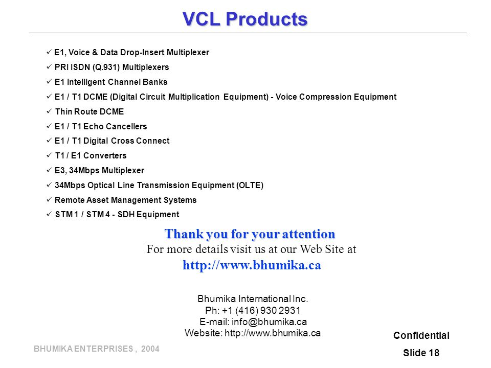 BHUMIKA ENTERPRISES, 2004 VCL Products E1, Voice & Data Drop-Insert Multiplexer PRI ISDN (Q.931) Multiplexers E1 Intelligent Channel Banks E1 / T1 DCME (Digital Circuit Multiplication Equipment) - Voice Compression Equipment Thin Route DCME E1 / T1 Echo Cancellers E1 / T1 Digital Cross Connect T1 / E1 Converters E3, 34Mbps Multiplexer 34Mbps Optical Line Transmission Equipment (OLTE) Remote Asset Management Systems STM 1 / STM 4 - SDH Equipment Confidential Slide 18 Thank you for your attention For more details visit us at our Web Site at   Bhumika International Inc.