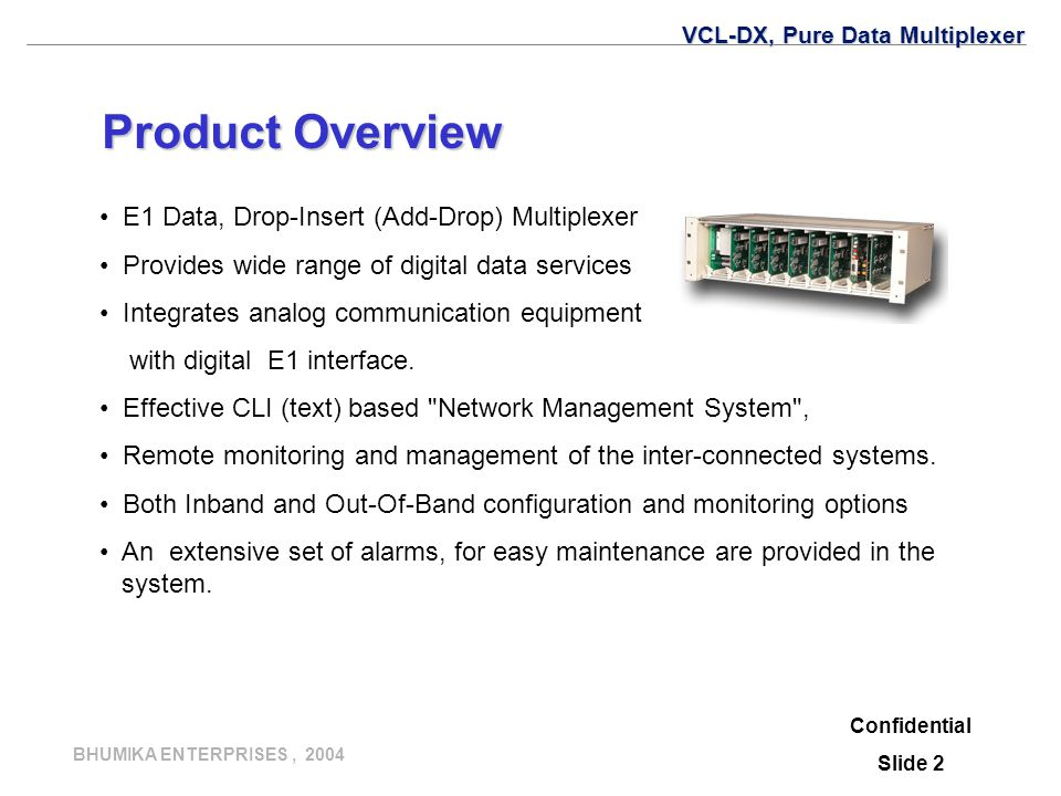 BHUMIKA ENTERPRISES, 2004 Confidential Slide 2 Product Overview E1 Data, Drop-Insert (Add-Drop) Multiplexer Provides wide range of digital data services Integrates analog communication equipment with digital E1 interface.