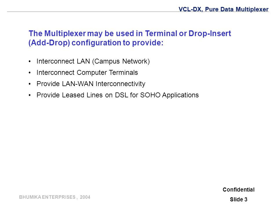 BHUMIKA ENTERPRISES, 2004 The Multiplexer may be used in Terminal or Drop-Insert (Add-Drop) configuration to provide: Interconnect LAN (Campus Network) Interconnect Computer Terminals Provide LAN-WAN Interconnectivity Provide Leased Lines on DSL for SOHO Applications Confidential Slide 3 VCL-DX, Pure Data Multiplexer