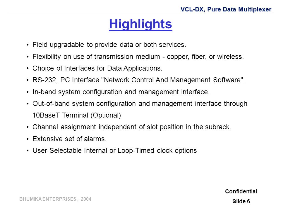 BHUMIKA ENTERPRISES, 2004 Confidential Slide 6 Highlights Field upgradable to provide data or both services. Flexibility on use of transmission medium