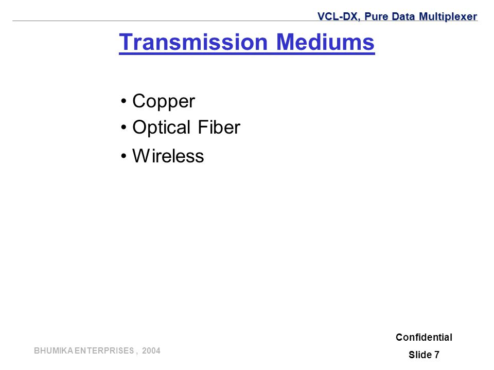 BHUMIKA ENTERPRISES, 2004 Confidential Slide 7 Transmission Mediums Copper Optical Fiber Wireless VCL-DX, Pure Data Multiplexer