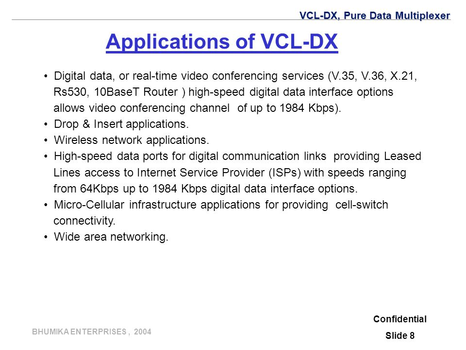 BHUMIKA ENTERPRISES, 2004 Applications of VCL-DX Digital data, or real-time video conferencing services (V.35, V.36, X.21, Rs530, 10BaseT Router ) high-speed digital data interface options allows video conferencing channel of up to 1984 Kbps).