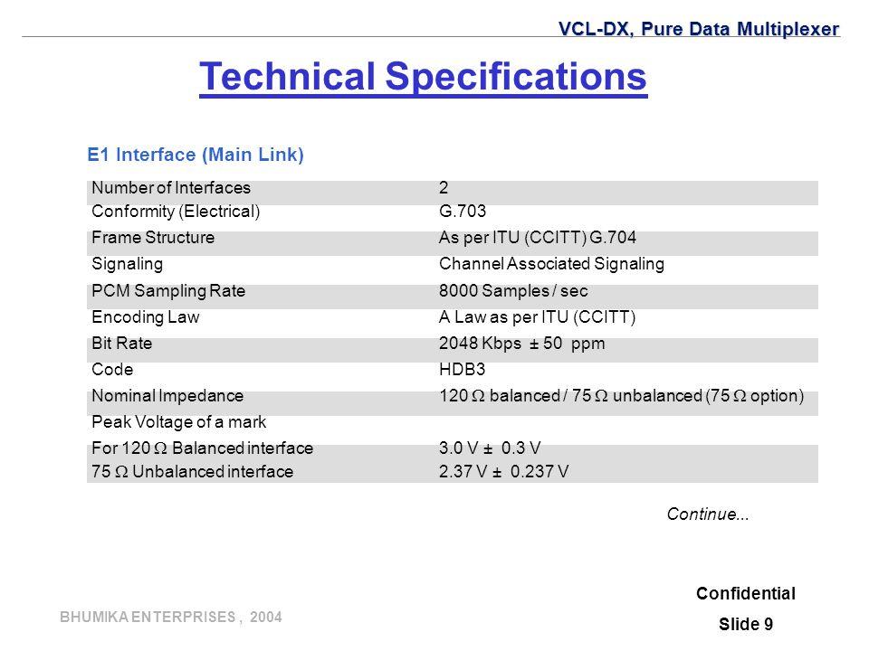 BHUMIKA ENTERPRISES, 2004 Number of Interfaces2 Conformity (Electrical)G.703 Frame StructureAs per ITU (CCITT) G.704 SignalingChannel Associated Signaling PCM Sampling Rate8000 Samples / sec Encoding LawA Law as per ITU (CCITT) Bit Rate2048 Kbps ± 50 ppm CodeHDB3 Nominal Impedance120  balanced / 75  unbalanced (75  option) Peak Voltage of a mark For 120  Balanced interface3.0 V ± 0.3 V 75  Unbalanced interface2.37 V ± 0.237 V Confidential Slide 9 Continue...