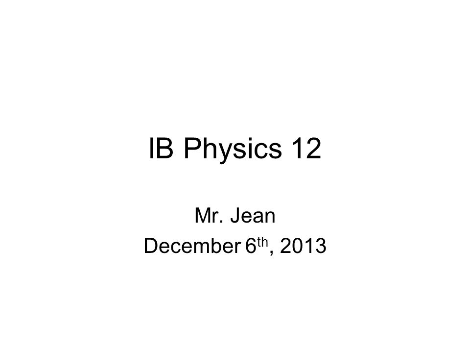 IB Physics 12 Mr. Jean December 6 th, 2013