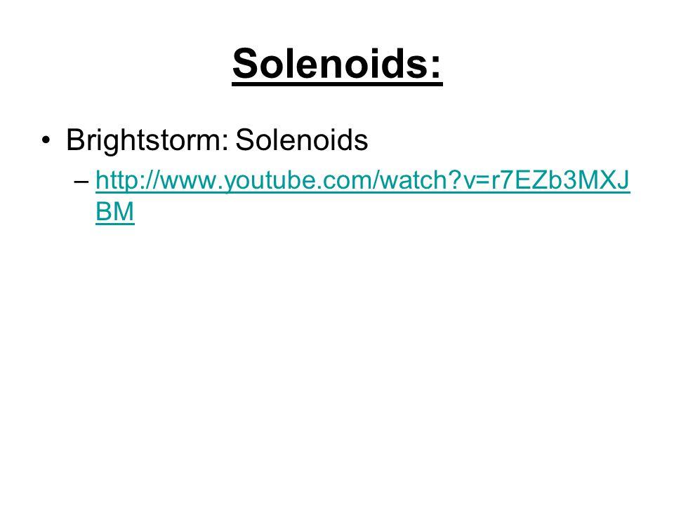 Solenoids: Brightstorm: Solenoids –http://www.youtube.com/watch?v=r7EZb3MXJ BMhttp://www.youtube.com/watch?v=r7EZb3MXJ BM