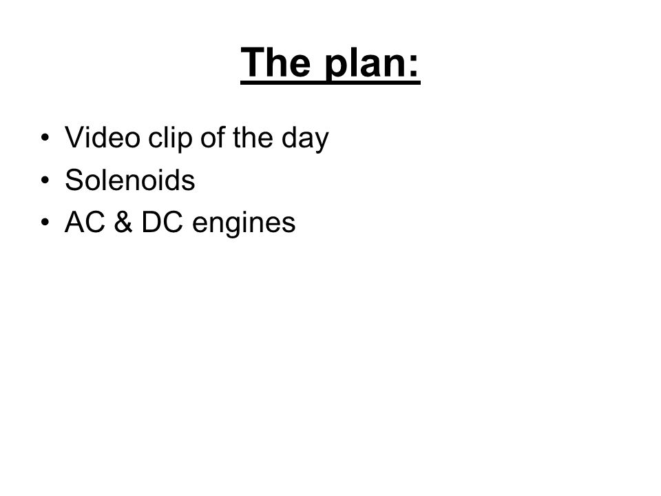 The plan: Video clip of the day Solenoids AC & DC engines