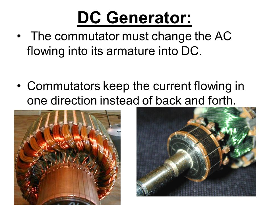 DC Generator: The commutator must change the AC flowing into its armature into DC.