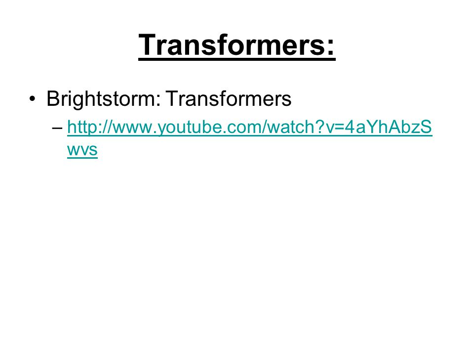 Transformers: Brightstorm: Transformers –http://www.youtube.com/watch v=4aYhAbzS wvshttp://www.youtube.com/watch v=4aYhAbzS wvs