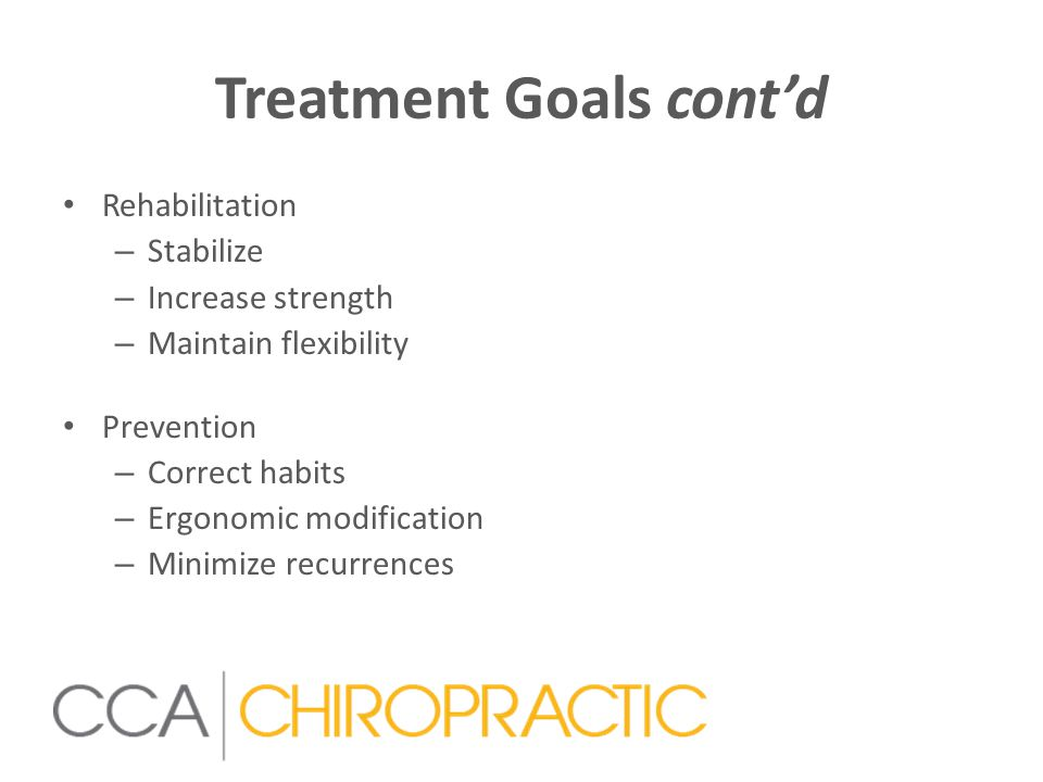Treatment Goals cont'd Rehabilitation – Stabilize – Increase strength – Maintain flexibility Prevention – Correct habits – Ergonomic modification – Minimize recurrences