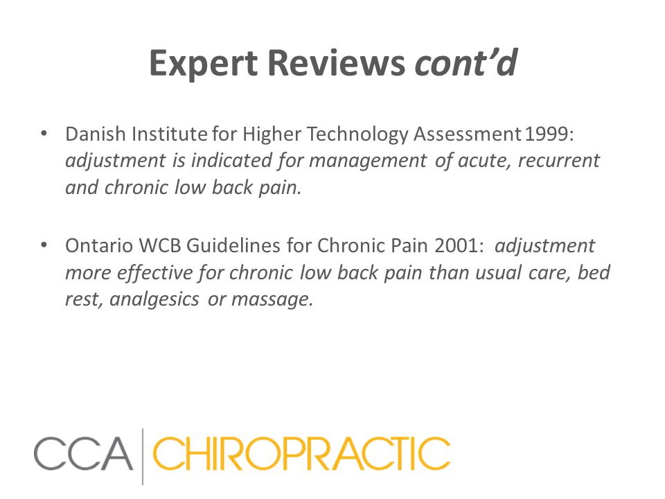 Expert Reviews cont'd Danish Institute for Higher Technology Assessment 1999: adjustment is indicated for management of acute, recurrent and chronic low back pain.