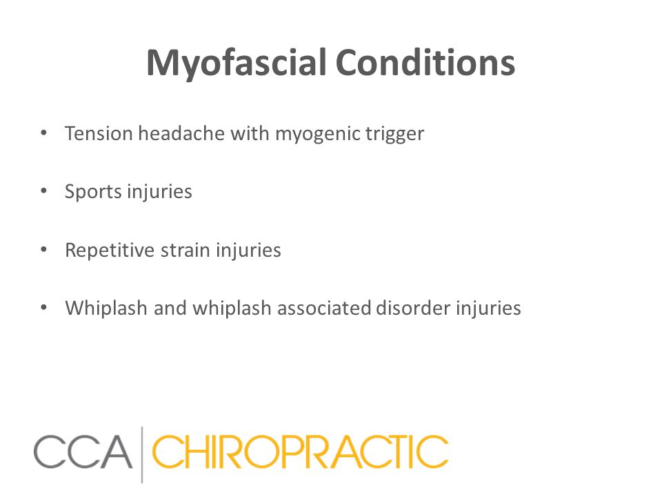 Myofascial Conditions Tension headache with myogenic trigger Sports injuries Repetitive strain injuries Whiplash and whiplash associated disorder injuries