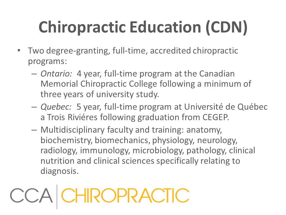 Chiropractic Education (CDN) Two degree-granting, full-time, accredited chiropractic programs: – Ontario: 4 year, full-time program at the Canadian Memorial Chiropractic College following a minimum of three years of university study.